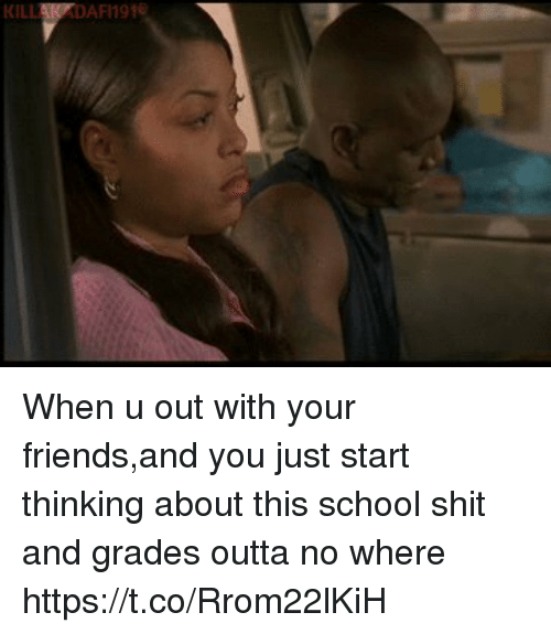 Friends, Funny, and School: KILLAKPDAFI191 When u out with your friends,and you just start thinking about this school shit and grades outta no where https://t.co/Rrom22lKiH