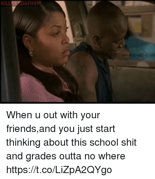 Friends, School, and Shit: KILLAKPDAFI191 When u out with your friends,and you just start thinking about this school shit and grades outta no where https://t.co/LiZpA2QYgo