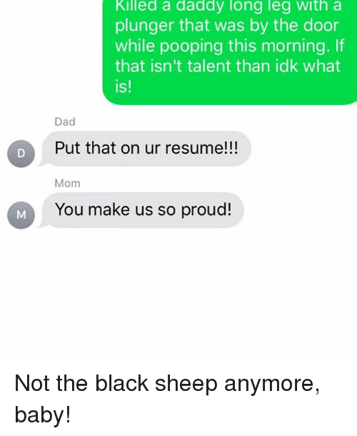 black sheep: Killed a daddy long leg with a  plunger that was by the door  while pooping this morning. If  that isn't talent than idk what  is!  Dad  Put that on ur resumell  Put that on ur resume!!!  Mom  You make us so proud! Not the black sheep anymore, baby!