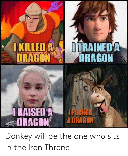 Donkey: KILLED A ITRAINEDA  DRAGONDRAGON  RAISED A IFUC  DRAGON A DRAGON Donkey will be the one who sits in the Iron Throne