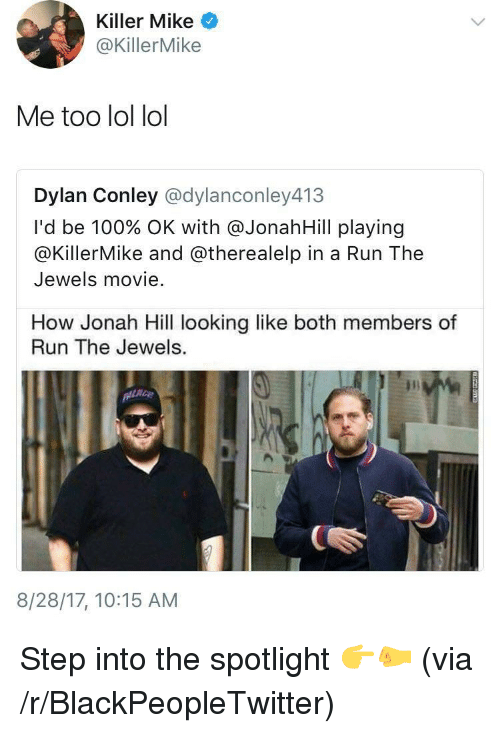 Lol Lol: Killer Mike  @KillerMike  Me too lol lol  Dylan Conley @dylanconley413  I'd be 100% OK with @JonahH.Il playing  @KillerMike and @therealelp in a Run The  Jewels movie.  How Jonah Hill looking like both members of  Run The Jewels.  8/28/17, 10:15 AM <p>Step into the spotlight 👉🤛 (via /r/BlackPeopleTwitter)</p>