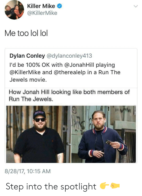 Lol Lol: Killer Mike  @KillerMike  Me too lol lol  Dylan Conley @dylanconley413  I'd be 100% OK with @JonahHill play.ng  @KillerMike and @therealelp in a Run The  Jewels movie.  How Jonah Hill looking like both members of  Run The Jewels.  8/28/17, 10:15 AM Step into the spotlight 👉🤛