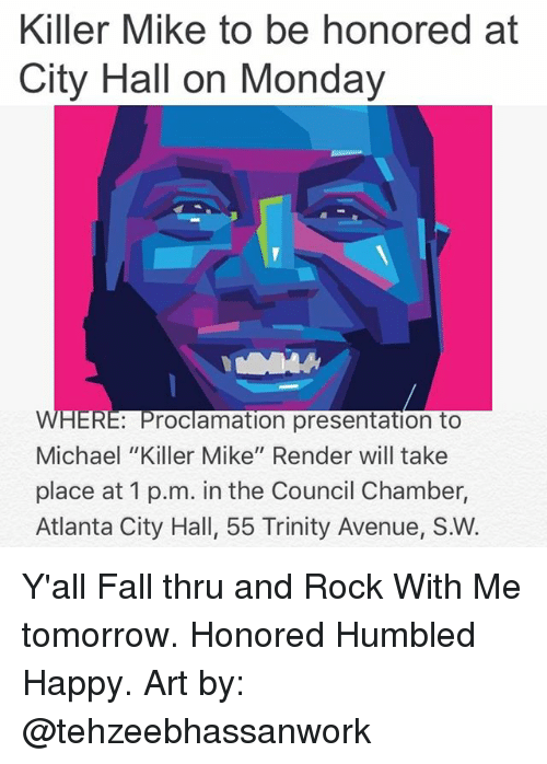 "city hall: Killer Mike to be honored at  City Hall on Monday  WHERE Proclamation presentation toO  Michael ""Killer Mike"" Render will take  place at 1 p.m. in the Council Chamber,  Atlanta City Hall, 55 Trinity Avenue, S.W. Y'all Fall thru and Rock With Me tomorrow. Honored Humbled Happy. Art by: @tehzeebhassanwork"