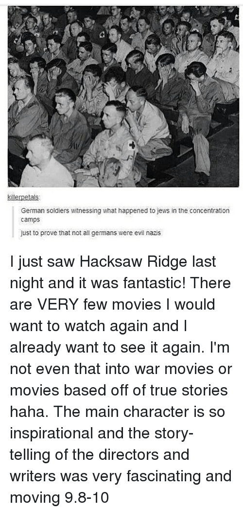 Tumblr, War, and Wars: killerpetals:  German soldiers witnessing what happened to jews in the concentration  camps  just to prove that not all germans were evil nazis I just saw Hacksaw Ridge last night and it was fantastic! There are VERY few movies I would want to watch again and I already want to see it again. I'm not even that into war movies or movies based off of true stories haha. The main character is so inspirational and the story-telling of the directors and writers was very fascinating and moving 9.8-10
