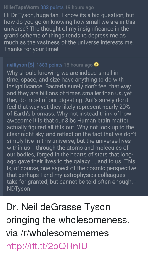"""astrophysics: KillerTapeWorm 382 points 19 hours ago  Hi Dr Tyson, huge fan. I know its a big question, but  how do you go on knowing how small we are in this  universe? The thought of my insignificance in the  grand scheme of things tends to depress me as  much as the vastness of the universe interests me  Thanks for your time!  neiltyson [S] 1883 points 16 hours ago  Why should knowing we are indeed small in  time, space, and size have anything to do with  insignificance. Bacteria surely don't feel that way  and they are billions of times smaller than us, yet  they do most of our digesting. Ant's surely don't  feel that way yet they likely represent nearly 20%  of Earth's biomass. Why not instead think of hovw  awesome it is that our 3lbs Human brain matter  actually figured all this out. Why not look up to the  clear night sky, and reflect on the fact that we don't  simply live in this universe, but the universe lives  within us -through the atoms and molecules of  our bodies, forged in the hearts of stars that long  ago gave their lives to the galaxy...and to us. This  is, of course, one aspect of the cosmic perspective  that perhaps I and my astrophysics colleagues  take for granted, but cannot be told often enough  NDTyson <p>Dr. Neil deGrasse Tyson bringing the wholesomeness. via /r/wholesomememes <a href=""""http://ift.tt/2oQRnIU"""">http://ift.tt/2oQRnIU</a></p>"""