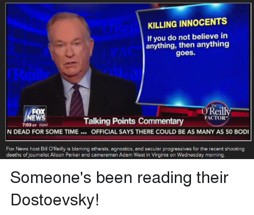 Bill O'Reilly, Bodies , and News: KILLING INNOCENTS  If you do not believe in  anything, then anything  goes.  OReil  FOX  EWS  Talking Points commentary FACTOR  7:03CT N DEAD FOR SOME TIME OFFICIAL SAYS THERE COULD BE AS MANY AS 50 BODI  Fox News host Bill O'Reilly is blaming atheists, agnostics, and secular progressives for the recent shooting  deaths of journalist Alison Parker and cameraman Adam West in Virginia on Wednesday morning. Someone's been reading their Dostoevsky!