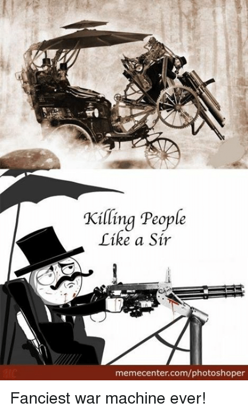 Memes, War Machine, and 🤖: Killing People  Tike a Sir  memecenter.com/photoshoper Fanciest war machine ever!