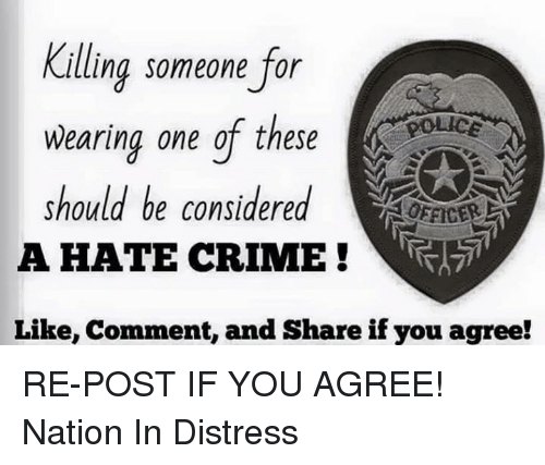memes: Killing someone for  wearing one of these  should be considered  OFFICER  A HATE CRIME  Like, comment, and Share if you agree! RE-POST IF YOU AGREE!  Nation In Distress