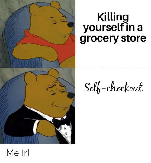 grocery store: Killing  yourself in a  grocery store  Self-checkout Me irl