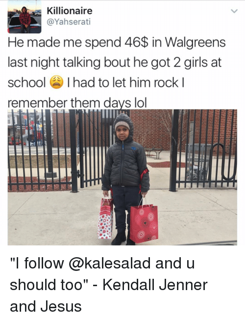 """kendal: Killionaire  @Yahserati  He made me spend 46$ in Walgreens  last night talking bout he got 2 girls at  school  had to let him rock I  remember them days lol """"I follow @kalesalad and u should too"""" - Kendall Jenner and Jesus"""