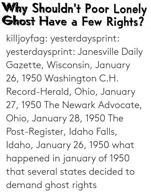 states: killjoyfag: yesterdaysprint:  yesterdaysprint:  Janesville Daily Gazette, Wisconsin, January 26, 1950  Washington C.H. Record-Herald, Ohio, January 27, 1950 The Newark Advocate, Ohio, January 28, 1950  The Post-Register, Idaho Falls, Idaho, January 26, 1950   what happened in january of 1950 that several states decided to demand ghost rights