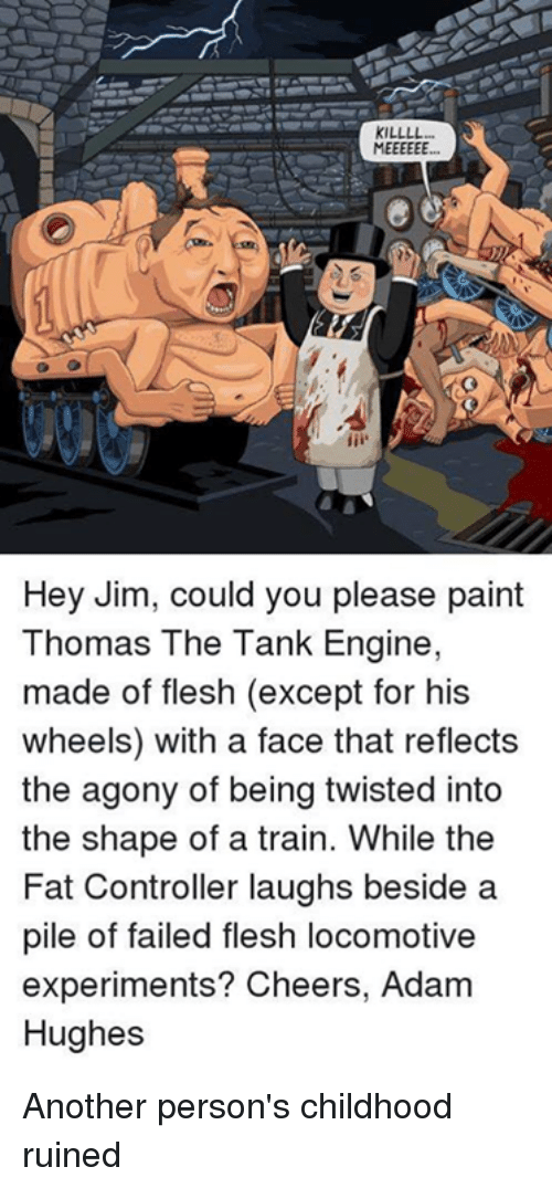 The Fat Controller: KILLLL  Hey Jim, could you please paint  Thomas The Tank Engine,  made of flesh (except for his  wheels) with a face that reflects  the agony of being twisted into  the shape of a train. While the  Fat Controller laughs beside a  pile of failed flesh locomotive  experiments? Cheers, Adam  Hughes Another person's childhood ruined