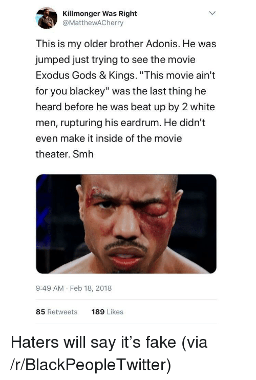 "Exodus: Killmonger Was Right  @MattheWACherry  This is my older brother Adonis. He was  jumped just trying to see the movie  Exodus Gods & Kings. ""This movie ain't  for you blackey"" was the last thing he  heard before he was beat up by 2 white  men, rupturing his eardrum. He didn't  even make it inside of the movie  theater. Smh  9:49 AM Feb 18, 2018  85 Retweets  189 Likes <p>Haters will say it's fake (via /r/BlackPeopleTwitter)</p>"