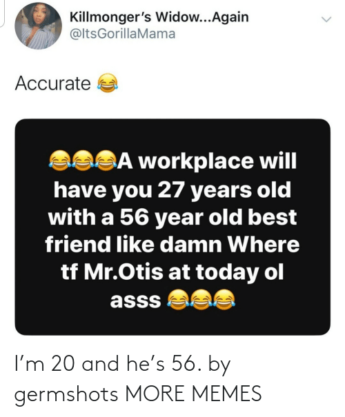 Otis: Killmonger's Widow...Again  @ltsGorillaMama  Accurate a  asSĀ workplace will  have you 27 years old  with a 56 year old best  friend like damn Where  tf Mr.Otis at today ol  asss  <> I'm 20 and he's 56. by germshots MORE MEMES