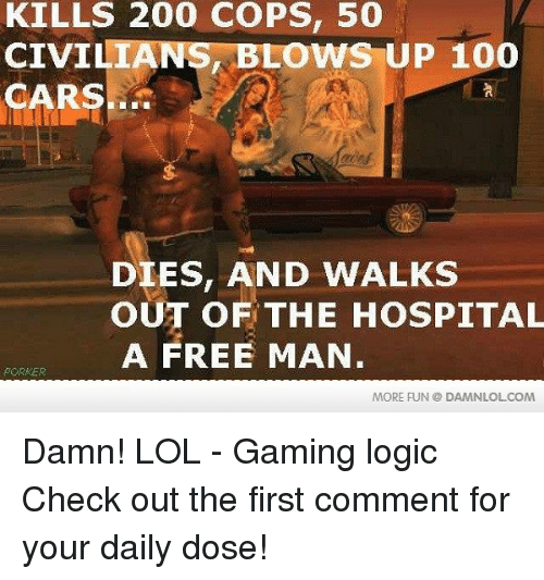 Gaming Logic: KILLS 200 COPS, 50  CIVIL  BLOWS UP 100  CARS  DIES, AND WALKS  OUT OF THE HOSPITAL  A FREE MAN  MORE FUN DAMNLOLCOM Damn! LOL - Gaming logic  Check out the first comment for your daily dose!