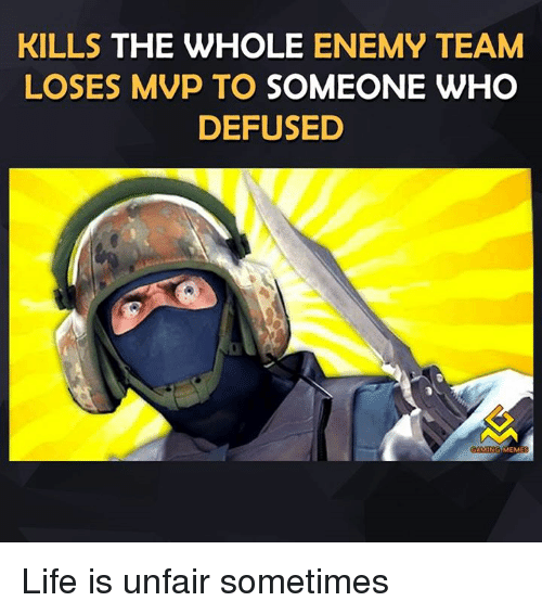 Meme Life: KILLS THE WHOLE  ENEMY TEAM  LOSES MVP TO SOMEONE WHO  DEFUSED  COMING  MEME Life is unfair sometimes