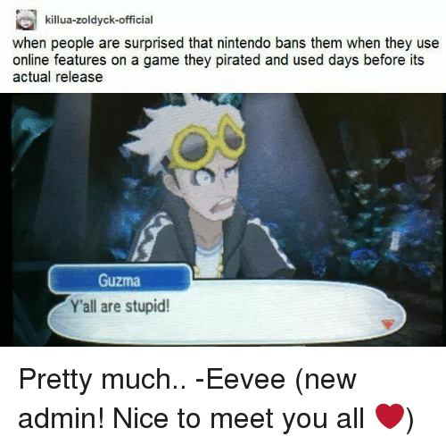 Guzma : killua-zoldyck-official  when people are surprised that nintendo bans them when they use  online features on a game they pirated and used days before its  actual release  Guzma  Y'all are stupid! Pretty much..   -Eevee (new admin! Nice to meet you all ❤️)