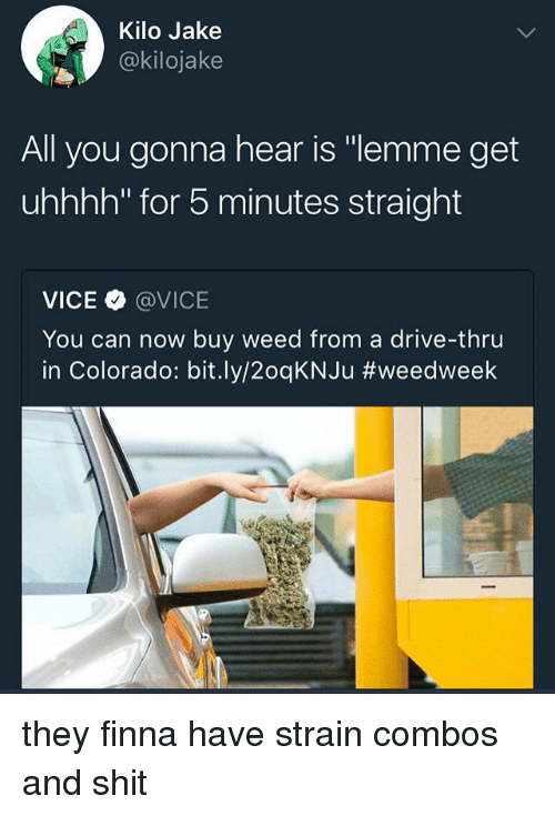 """kilo: Kilo Jake  @kilojake  All you gonna hear is """"lemme get  uhhhh"""" for 5 minutes straight  VICE @VICE  You can now buy weed from a drive-thru  in Colorado: b.t.ly/20qKNJu they finna have strain combos and shit"""