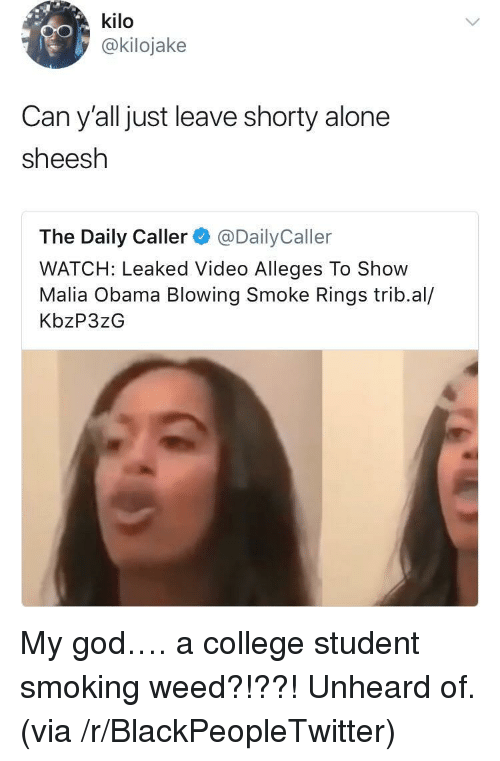 kilo: kilo  @kilojake  Can y'all just leave shorty alone  sheesh  The Daily Caller@DailyCaller  WATCH: Leaked Video Alleges To Show  Malia Obama Blowing Smoke Rings trib.al/  KbzP3zG <p>My god&hellip;. a college student smoking weed?!??! Unheard of. (via /r/BlackPeopleTwitter)</p>