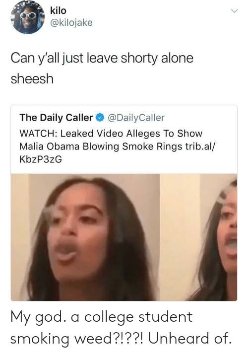 kilo: kilo  @kilojake  Can y'all just leave shorty alone  sheesh  The Daily Caller@DailyCaller  WATCH: Leaked Video Alleges To Show  Malia Obama Blowing Smoke Rings trib.al/  KbzP3zG My god. a college student smoking weed?!??! Unheard of.