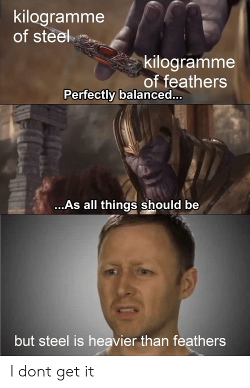 Feathers: kilogramme  of steel  kilogramme  of feathers  Perfectly balanced..  ...As all things should be  but steel is heavier than feathers I dont get it
