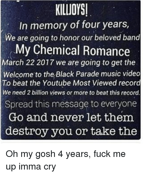 band my chemical romance: KILUOYSI  In memory of four years,  We are going to honor our beloved band  My Chemical Romance  March 22 2017 we are going to get the  Welcome to the Black Parade music video  To beat the Youtube Most Viewed record  We need 2 billion views or more to beat this record  Spread this message to everyone  Go and never let them.  destroy you or take the Oh my gosh 4 years, fuck me up imma cry