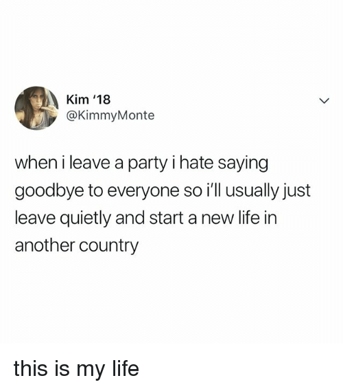 Life, Party, and Relatable: Kim '18  @KimmyMonte  when i leave a party i hate saying  goodbye to everyone so i'll usually just  leave quietly and start a new life in  another country this is my life