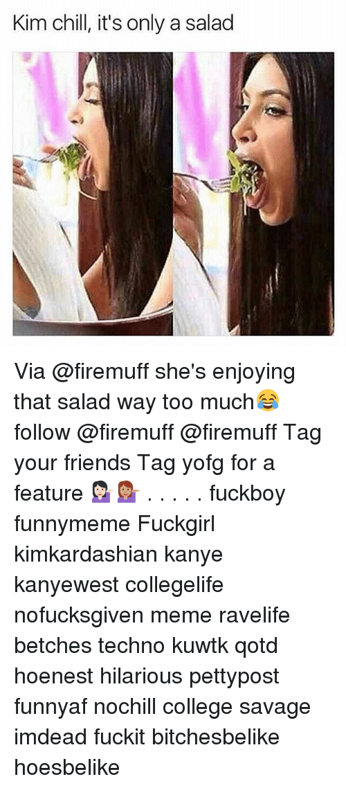 Chill, College, and Friends: Kim chill, it's only a salad Via @firemuff she's enjoying that salad way too much😂 follow @firemuff @firemuff Tag your friends Tag yofg for a feature 💁🏻💁🏽 . . . . . fuckboy funnymeme Fuckgirl kimkardashian kanye kanyewest collegelife nofucksgiven meme ravelife betches techno kuwtk qotd hoenest hilarious pettypost funnyaf nochill college savage imdead fuckit bitchesbelike hoesbelike