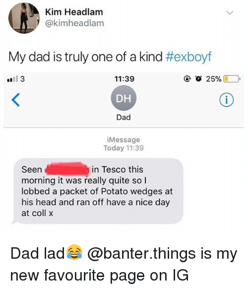 Dad, Head, and Potato: Kim Headlam  @kimheadlam  My dad is truly one of a kind #exboyf  tll 3  11:39  DH  Dad  iMessage  Today 11:39  Seen  morning it was really quite so l  lobbed a packet of Potato wedges at  his head and ran off have a nice day  at coll x  in Tesco this Dad lad😂 @banter.things is my new favourite page on IG
