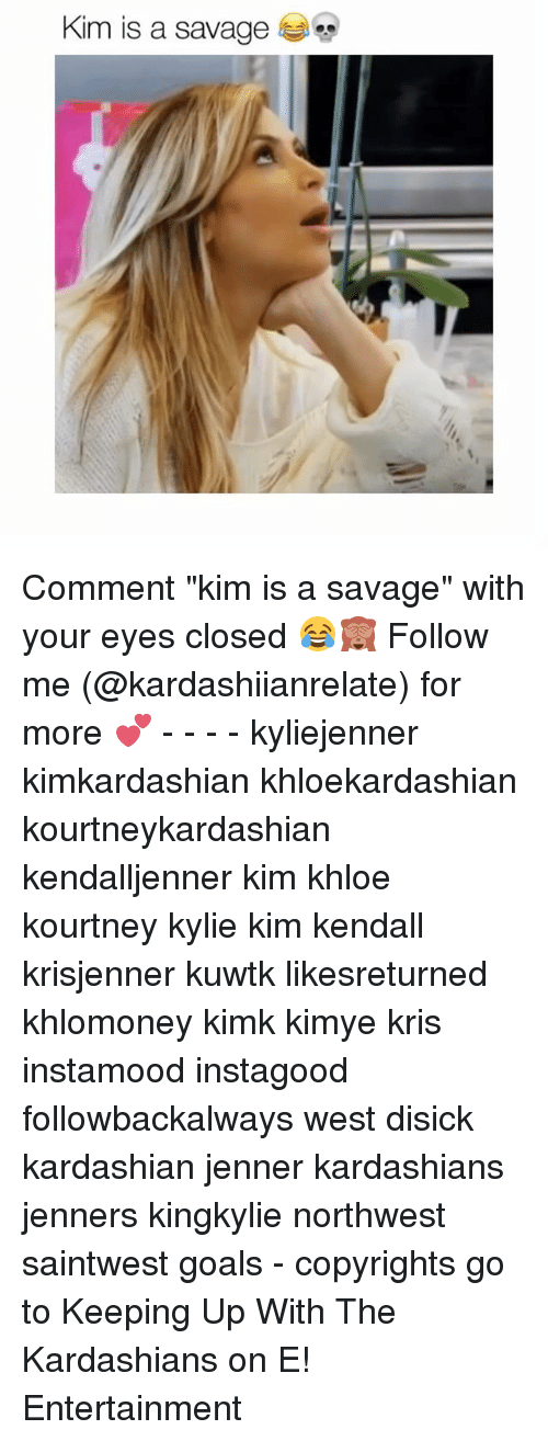 "keeping up with the kardashian: Kim is a savage Comment ""kim is a savage"" with your eyes closed 😂🙈 Follow me (@kardashiianrelate) for more 💕 - - - - kyliejenner kimkardashian khloekardashian kourtneykardashian kendalljenner kim khloe kourtney kylie kim kendall krisjenner kuwtk likesreturned khlomoney kimk kimye kris instamood instagood followbackalways west disick kardashian jenner kardashians jenners kingkylie northwest saintwest goals - copyrights go to Keeping Up With The Kardashians on E! Entertainment"