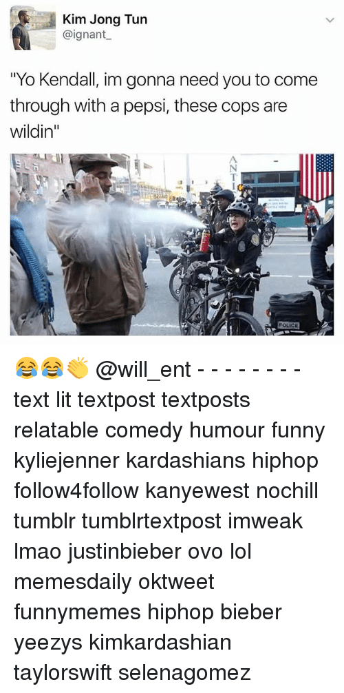"""Funny, Kardashians, and Lit: Kim Jong Tun  @ignant  """"Yo Kendall, im gonna need you to come  through with a pepsi, these cops are  Wildin  POLICE 😂😂👏 @will_ent - - - - - - - - text lit textpost textposts relatable comedy humour funny kyliejenner kardashians hiphop follow4follow kanyewest nochill tumblr tumblrtextpost imweak lmao justinbieber ovo lol memesdaily oktweet funnymemes hiphop bieber yeezys kimkardashian taylorswift selenagomez"""