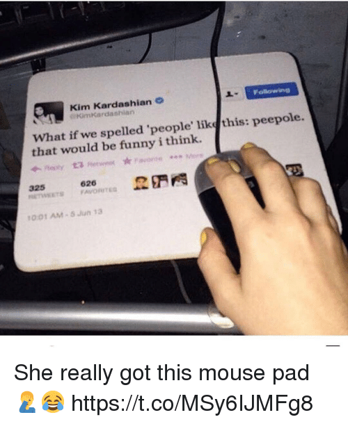 kim kardashians: Kim Kardashian  Kimkardashian  What if we spelled 'people' like this: peepole.  that would be funny i think.  325 , 626 野門  1001 AM 5 Jun 13 She really got this mouse pad 🤦‍♂️😂 https://t.co/MSy6IJMFg8