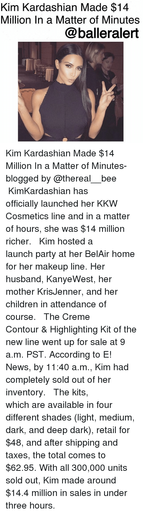 Children, Kim Kardashian, and Makeup: Kim Kardashian Made $14  Million In a Matter of Minutes  @balleralert Kim Kardashian Made $14 Million In a Matter of Minutes-blogged by @thereal__bee ⠀⠀⠀⠀⠀⠀⠀ ⠀⠀⠀⠀⠀⠀⠀ KimKardashian has officially launched her KKW Cosmetics line and in a matter of hours, she was $14 million richer. ⠀⠀⠀⠀⠀⠀⠀ ⠀⠀⠀⠀⠀⠀⠀ Kim hosted a launch party at her BelAir home for her makeup line. Her husband, KanyeWest, her mother KrisJenner, and her children in attendance of course. ⠀⠀⠀⠀⠀⠀⠀ ⠀⠀⠀⠀⠀⠀⠀ The Creme Contour & Highlighting Kit of the new line went up for sale at 9 a.m. PST. According to E! News, by 11:40 a.m., Kim had completely sold out of her inventory. ⠀⠀⠀⠀⠀⠀⠀ ⠀⠀⠀⠀⠀⠀⠀ The kits, which are available in four different shades (light, medium, dark, and deep dark), retail for $48, and after shipping and taxes, the total comes to $62.95. With all 300,000 units sold out, Kim made around $14.4 million in sales in under three hours.
