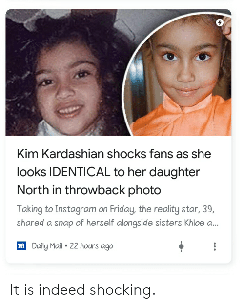 khloe: Kim Kardashian shocks fans as she  looks IDENTICAL to her daughter  North in throwback photo  Taking to Instagram on Friday, the reality star, 39,  shared a snap of herself alongside sisters Khloe a.  m Daily Mail • 22 hours ago It is indeed shocking.