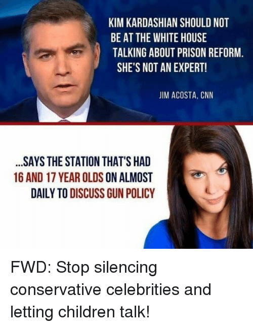 Children, cnn.com, and Kim Kardashian: KIM KARDASHIAN SHOULD NOT  BE AT THE WHITE HOUSE  TALKING ABOUT PRISON REFORM  SHE'S NOT AN EXPERT!  JIM ACOSTA, CNN  SAYS THE STATION THAT'S HAD  16 AND 17 YEAR OLDS ON ALMOST  DAILY TO DISCUSS GUN POLICY
