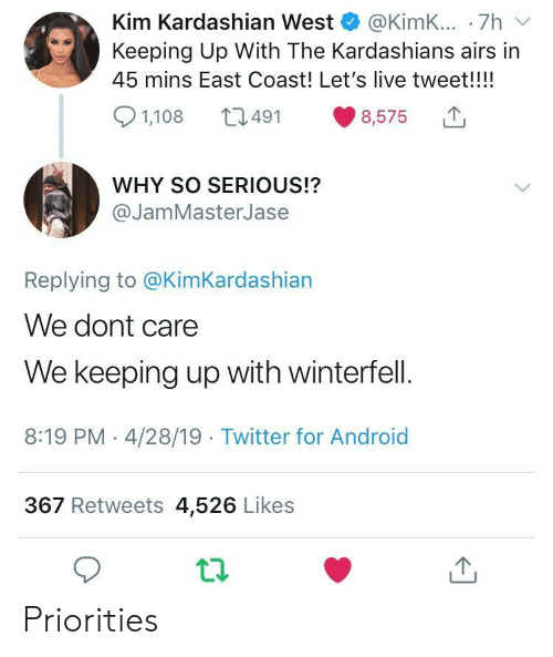 So Serious: Kim Kardashian West @KimK... .7h v  Keeping Up With The Kardashians airs in  45 mins East Coast! Let's live tweet!!!!  8,575  491  1,108  WHY SO SERIOUS!?  @JamMasterJase  Replying to @KimKardashian  We dont care  We keeping up with winterfell.  8:19 PM - 4/28/19 Twitter for Android  367 Retweets 4,526 Likes Priorities