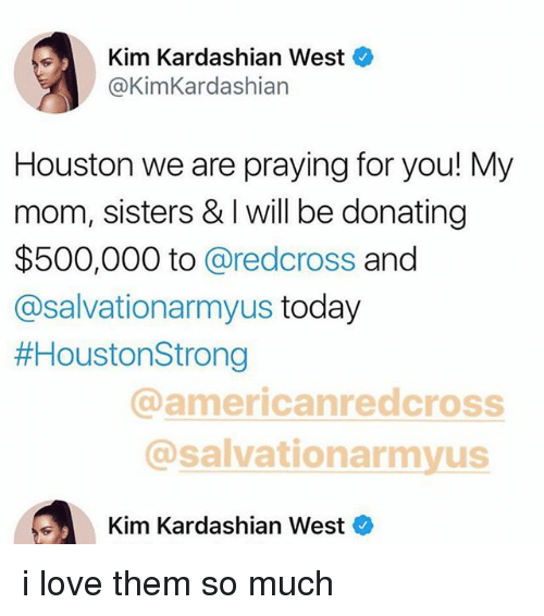 kim kardashians: Kim Kardashian West  @KimKardashian  Houston we are praying for you! My  mom, sisters & I will be donating  $500,000 to @redcross and  @salvationarmyus today  #HoustonStrong  @americanredcross  @salvationarmyus  Kim Kardashian West i love them so much