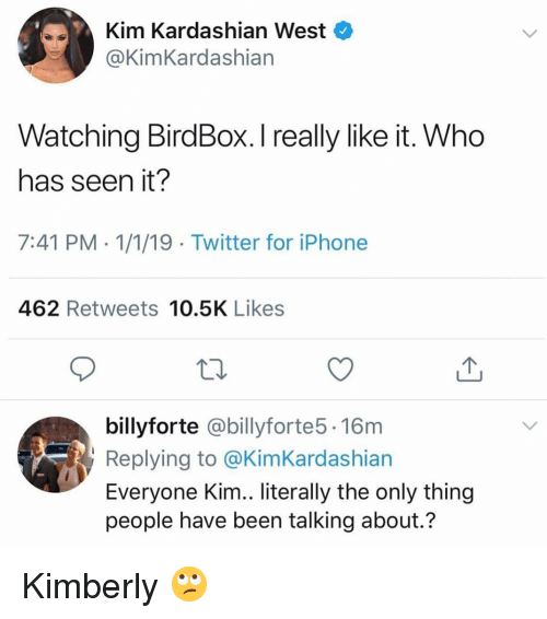 Kimberly: Kim Kardashian West  @KimKardashian  Watching BirdBox. I really like it. Who  has seen it?  7:41 PM 1/1/19 Twitter for iPhone  462 Retweets 10.5K Likes  billyforte @billyforte5. 16m  Replying to @KimKardashian  Everyone Kim.. literally the only thing  people have been talking about.? Kimberly 🙄