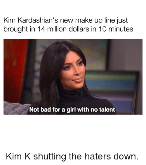 Bad, Kardashians, and Girl: kim Kardashian's new make up line just  brought in 14 million dollars in 10 minutes  Not bad for a girl with no talent Kim K shutting the haters down.