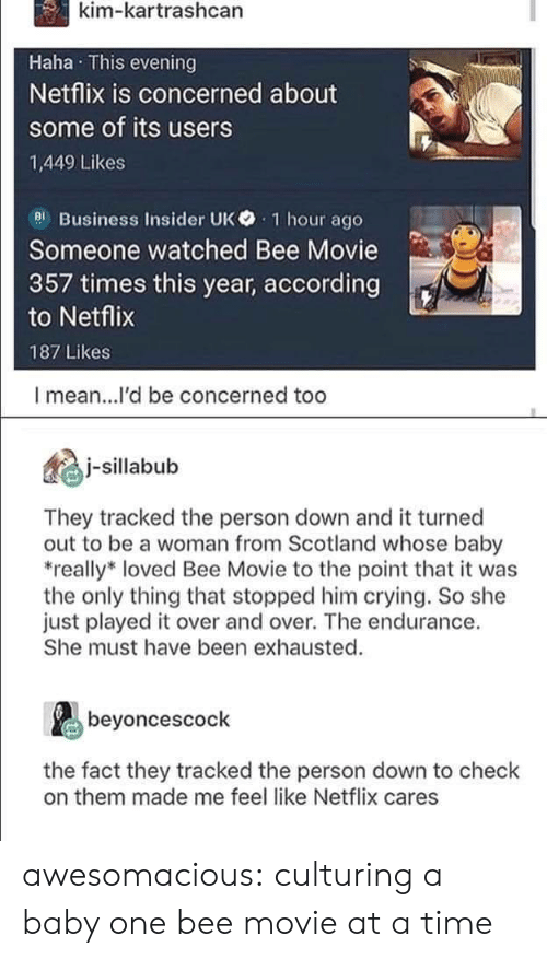 endurance: kim-kartrashcan  Haha This evening  Netflix is concerned about  some of its users  1,449 Likes  el Business Insider UK 1 hour ago  Someone watched Bee Movie  357 times this year, according  to Netflix  187 Likes  I mean...l'd be concerned too  illbub  They tracked the person down and it turned  out to be a woman from Scotland whose baby  really* loved Bee Movie to the point that it was  the only thing that stopped him crying. So she  just played it over and over. The endurance.  She must have been exhausted.  beyoncescock  the fact they tracked the person down to check  on them made me feel like Netflix cares awesomacious:  culturing a baby one bee movie at a time