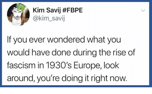 Europe, Fascism, and Kim: Kim Savij #FBPE  @kim_savij  If you ever wondered what you  would have done during the rise of  fascism in 1930's Europe, look  around, you're doing it right now.