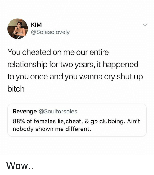 Clubbing: KIM  @Solesolovely  You cheated on me our entire  relationship for two years, it happened  to you once and you wanna cry shut up  bitch  Revenge @Soulforsoles  88% of females lie,cheat, & go clubbing. Ain't  nobody shown me different. Wow..