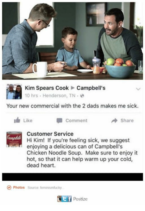Feeling Sick: Kim Spears Cook Campbell's  10 hrs Henderson, TN.  Your new commercial with the 2 dads makes me sick.  Comment  Like  Share  Customer Service  Hi Kim! If you're feeling sick, we suggest  enjoying a delicious can of Campbell's  Chicken Noodle Soup. Make sure to enjoy it  hot, so that it can help warm up your cold,  dead heart.  Photos  source feminismfucky  GEf Postize