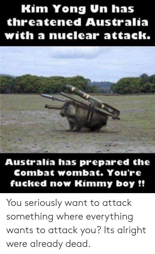 youre fucked: Kim Yong Un has  threatened Australia  with a nuclearr attack.  Australia has prepared the  Combat wombat. You're  fucked now Kimmy boy!! You seriously want to attack something where everything wants to attack you? Its alright were already dead.