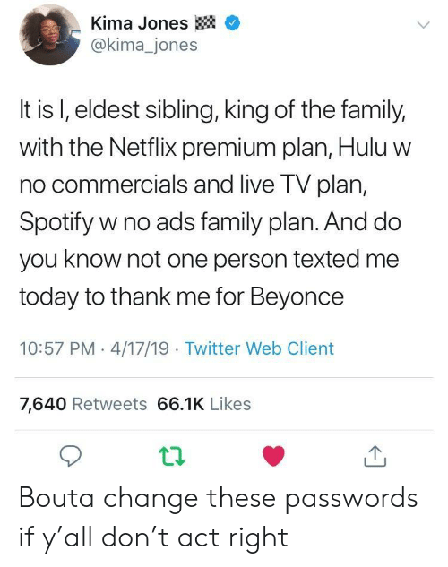 King Of: -Kima Jones  @kima_jones  It is l, eldest sibling, king of the family,  with the Netflix premium plan, Hulu w  no commercials and live TV plan,  Spotify w no ads family plan. And do  you know not one person texted me  today to thank me for Beyonce  10:57 PM 4/17/19 Twitter Web Client  7,640 Retweets 66.1K Likes Bouta change these passwords if y'all don't act right