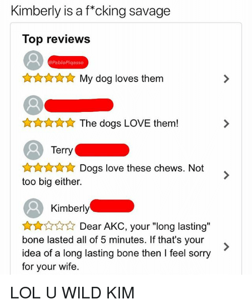 "Dogs, Lol, and Love: Kimberly is a f""cking savage  Top reviews  PabloPiqasso  My dog loves them  t** The dogs LOVE them!  Terry  Dogs love these chews. Not  too big either.  Kimberly  Dear AKC, your ""long lasting""  bone lasted all of 5 minutes. If that's your  idea of a long lasting bone then I feel sorry  for your wife. LOL U WILD KIM"