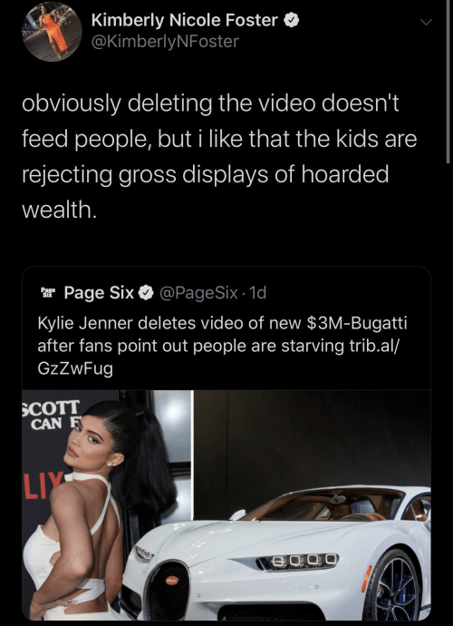 Kylie Jenner: Kimberly Nicole Foster  @KimberlyNFoster  obviously deleting the video doesn't  feed people, but i like that the kids are  rejecting gross displays of hoarded  wealth.  @PageSix - 1d  Page Six  Page  Six  Kylie Jenner deletes video of new $3M-Bugatti  after fans point out people are starving trib.al/  GzZwFug  SCOTT  CAN F  LIY  SCATT