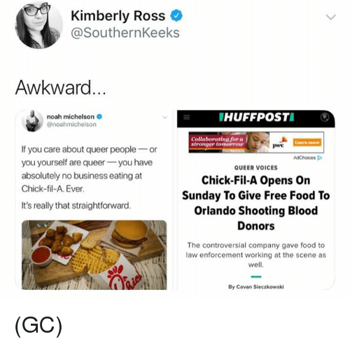 Straightforward: Kimberly Ross  @SouthernKeeks  Awkward  noah michelson  @noahmichelson  HUFFPOSTI  Collaborating for a  Learn more  PwC  If you care about queer peopleor  you yourself are queeryou have  absolutely no business eating at  Chick-fil-A. Ever  AdChoices  QUEER VOICES  Chick-Fil-A Opens On  Sunday To Give Free Food To  Orlando Shooting Blood  It's really that straightforward  Donors  The controversial company gave food to  law enforcement working at the scene as  well  By Cavan Sieczkowski (GC)