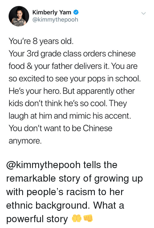 chinese food: Kimberly Yam  @kimmythepooh  You're 8 years old  Your 3rd grade class orders chinese  food & your father delivers it. You are  so excited to see your pops in school  He's your hero. But apparently other  kids don't think he's so cool. They  laugh at him and mimic his accent.  You don't want to be Chinese  anymore @kimmythepooh tells the remarkable story of growing up with people's racism to her ethnic background. What a powerful story 🤲👊
