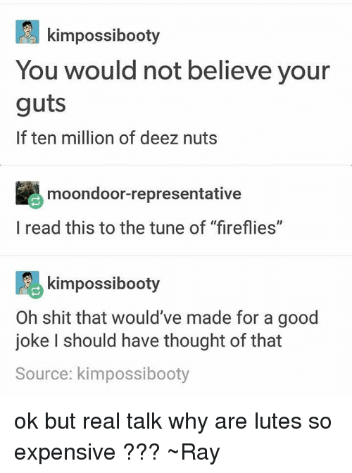 """Deez Nuts: kimpossibooty  You would not believe your  guts  If ten million of deez nuts  moondoor-representative  l read this to the tune of """"fireflies""""  kimpossibooty  Oh shit that would've made for a good  joke I should have thought of that  Source: kimpossibooty ok but real talk why are lutes so expensive ??? ~Ray"""